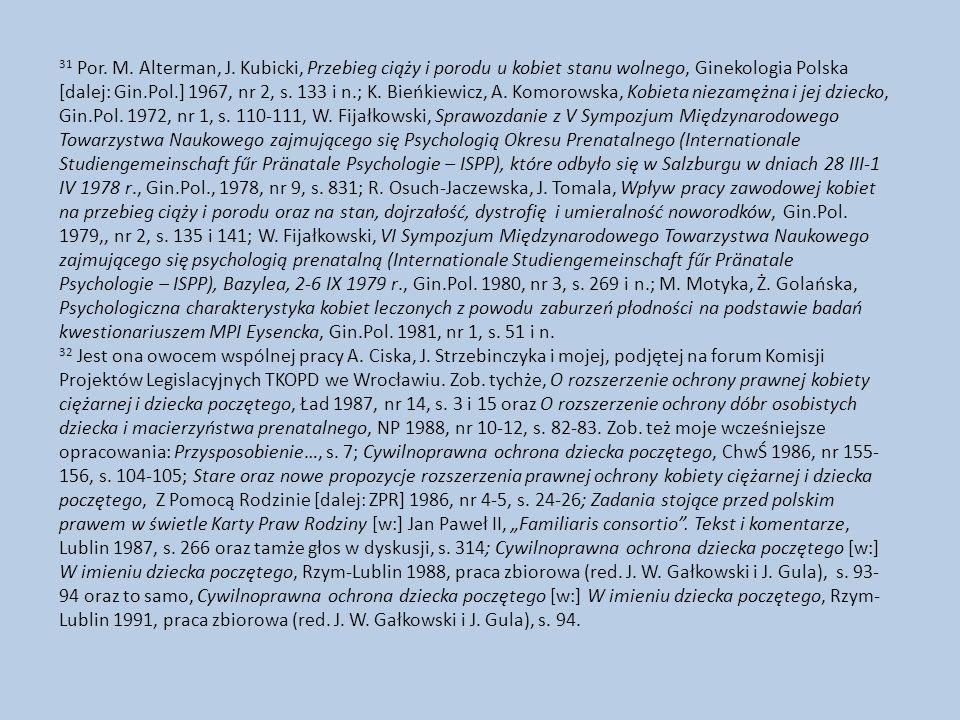 31 Por. M. Alterman, J. Kubicki, Przebieg ciąży i porodu u kobiet stanu wolnego, Ginekologia Polska [dalej: Gin.Pol.] 1967, nr 2, s. 133 i n.; K. Bieńkiewicz, A. Komorowska, Kobieta niezamężna i jej dziecko, Gin.Pol. 1972, nr 1, s. 110-111, W. Fijałkowski, Sprawozdanie z V Sympozjum Międzynarodowego Towarzystwa Naukowego zajmującego się Psychologią Okresu Prenatalnego (Internationale Studiengemeinschaft fűr Pränatale Psychologie – ISPP), które odbyło się w Salzburgu w dniach 28 III-1 IV 1978 r., Gin.Pol., 1978, nr 9, s. 831; R. Osuch-Jaczewska, J. Tomala, Wpływ pracy zawodowej kobiet na przebieg ciąży i porodu oraz na stan, dojrzałość, dystrofię i umieralność noworodków, Gin.Pol. 1979,, nr 2, s. 135 i 141; W. Fijałkowski, VI Sympozjum Międzynarodowego Towarzystwa Naukowego zajmującego się psychologią prenatalną (Internationale Studiengemeinschaft fűr Pränatale Psychologie – ISPP), Bazylea, 2-6 IX 1979 r., Gin.Pol. 1980, nr 3, s. 269 i n.; M. Motyka, Ż. Golańska, Psychologiczna charakterystyka kobiet leczonych z powodu zaburzeń płodności na podstawie badań kwestionariuszem MPI Eysencka, Gin.Pol. 1981, nr 1, s. 51 i n.